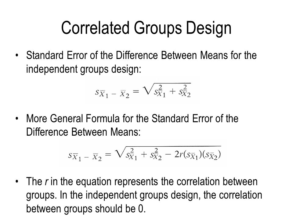 Correlated Groups Design Standard Error of the Difference Between Means for the independent groups design: More General Formula for the Standard Error of the Difference Between Means: The r in the equation represents the correlation between groups.