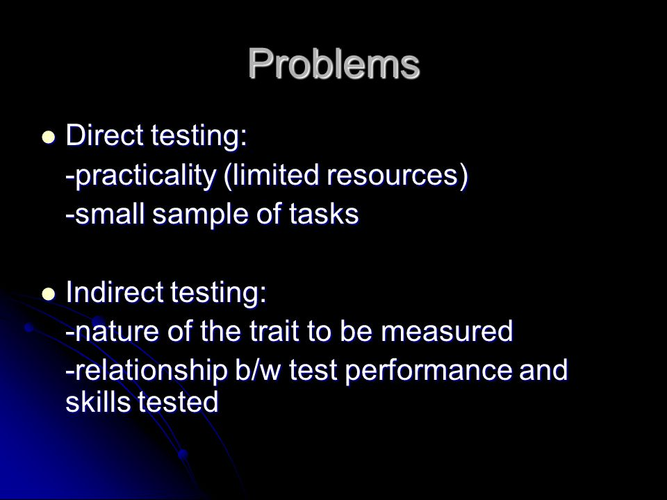 Problems Direct testing: Direct testing: -practicality (limited resources) -small sample of tasks Indirect testing: Indirect testing: -nature of the trait to be measured -relationship b/w test performance and skills tested