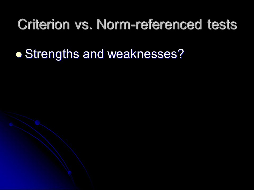Criterion vs. Norm-referenced tests Strengths and weaknesses Strengths and weaknesses