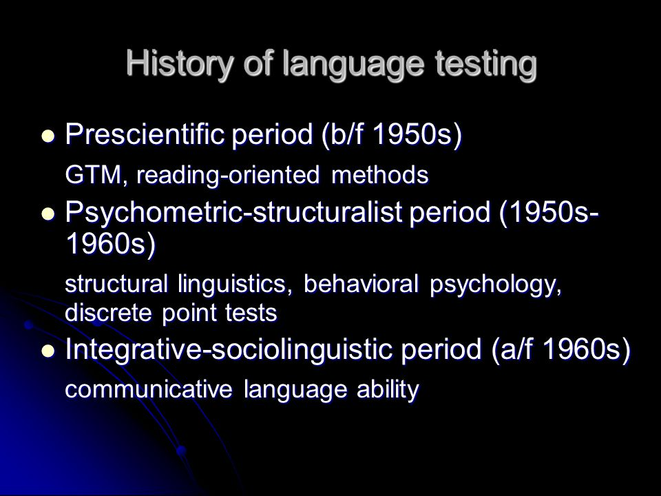 History of language testing Prescientific period (b/f 1950s) Prescientific period (b/f 1950s) GTM, reading-oriented methods Psychometric-structuralist period (1950s- 1960s) Psychometric-structuralist period (1950s- 1960s) structural linguistics, behavioral psychology, discrete point tests Integrative-sociolinguistic period (a/f 1960s) Integrative-sociolinguistic period (a/f 1960s) communicative language ability