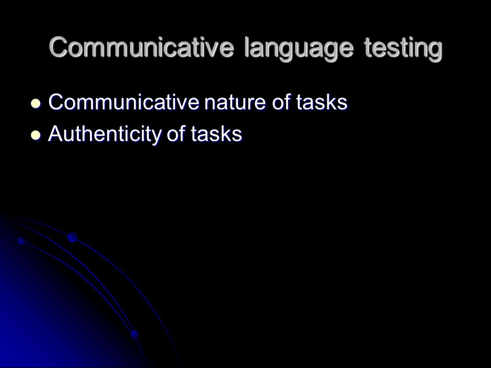 Communicative language testing Communicative nature of tasks Communicative nature of tasks Authenticity of tasks Authenticity of tasks