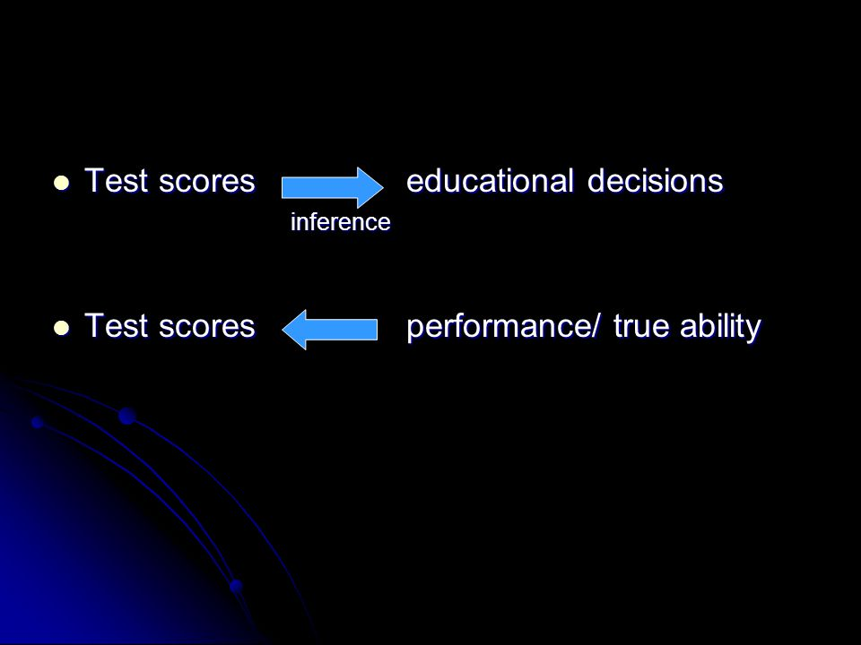 Test scores educational decisions Test scores educational decisions inference inference Test scores performance/ true ability Test scores performance/ true ability