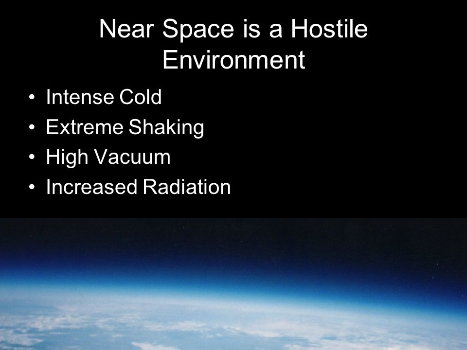 Near Space is a Hostile Environment Intense Cold Extreme Shaking High Vacuum Increased Radiation