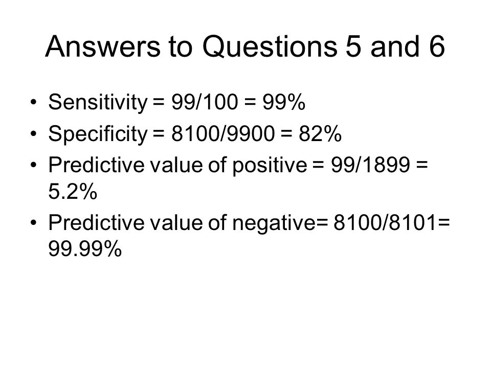 Answers to Questions 5 and 6 Sensitivity = 99/100 = 99% Specificity = 8100/9900 = 82% Predictive value of positive = 99/1899 = 5.2% Predictive value of negative= 8100/8101= 99.99%