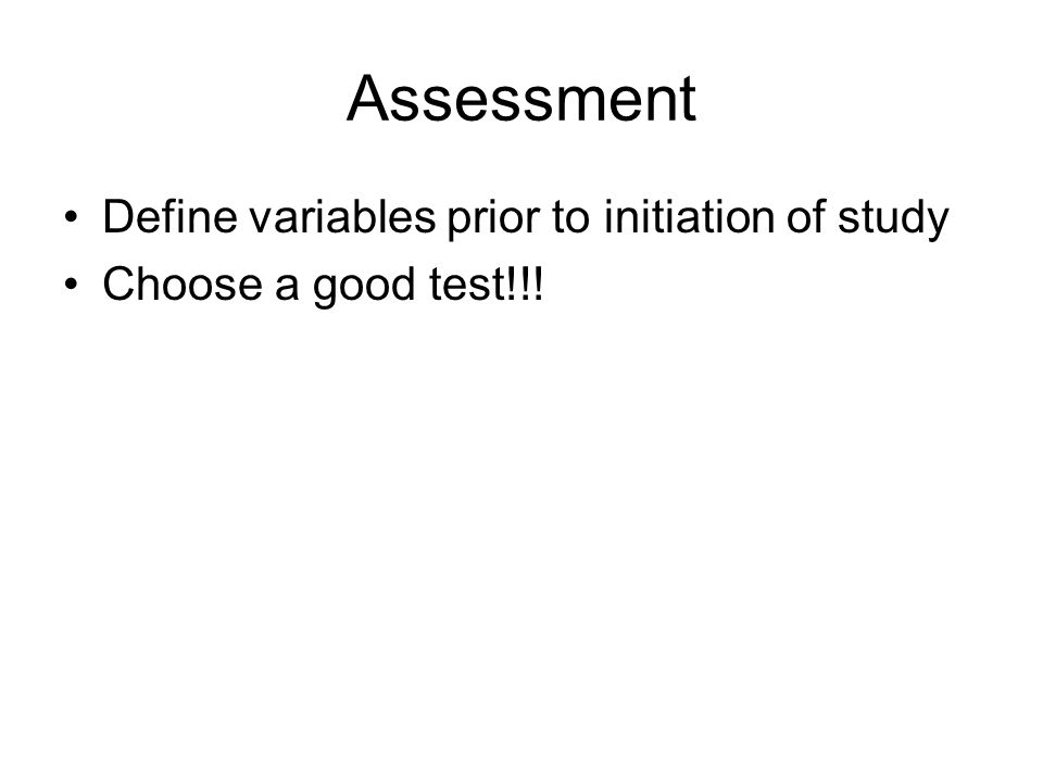Assessment Define variables prior to initiation of study Choose a good test!!!