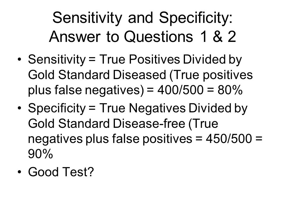 Sensitivity and Specificity: Answer to Questions 1 & 2 Sensitivity = True Positives Divided by Gold Standard Diseased (True positives plus false negatives) = 400/500 = 80% Specificity = True Negatives Divided by Gold Standard Disease-free (True negatives plus false positives = 450/500 = 90% Good Test