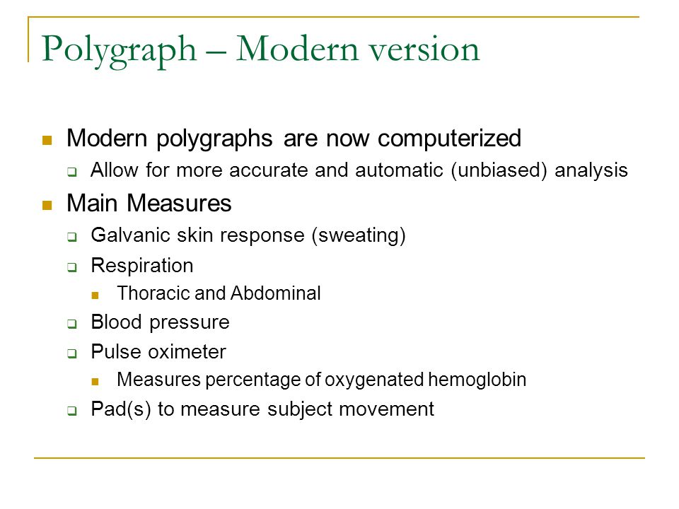 Polygraph – Modern version Modern polygraphs are now computerized  Allow for more accurate and automatic (unbiased) analysis Main Measures  Galvanic skin response (sweating)  Respiration Thoracic and Abdominal  Blood pressure  Pulse oximeter Measures percentage of oxygenated hemoglobin  Pad(s) to measure subject movement