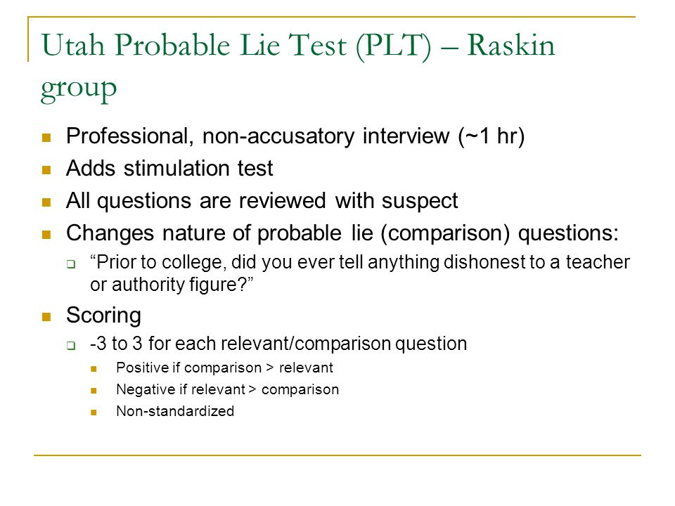 Utah Probable Lie Test (PLT) – Raskin group Professional, non-accusatory interview (~1 hr) Adds stimulation test All questions are reviewed with suspect Changes nature of probable lie (comparison) questions:  Prior to college, did you ever tell anything dishonest to a teacher or authority figure? Scoring  -3 to 3 for each relevant/comparison question Positive if comparison > relevant Negative if relevant > comparison Non-standardized