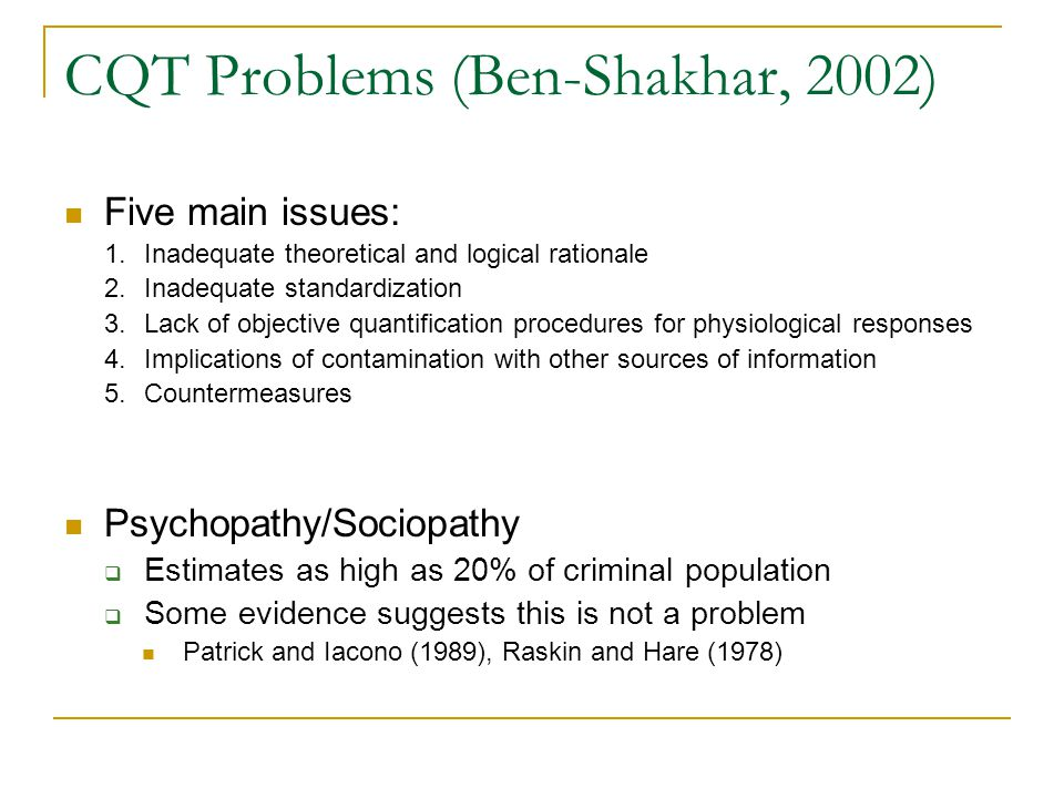 CQT Problems (Ben-Shakhar, 2002) Five main issues: 1.Inadequate theoretical and logical rationale 2.Inadequate standardization 3.Lack of objective quantification procedures for physiological responses 4.Implications of contamination with other sources of information 5.Countermeasures Psychopathy/Sociopathy  Estimates as high as 20% of criminal population  Some evidence suggests this is not a problem Patrick and Iacono (1989), Raskin and Hare (1978)