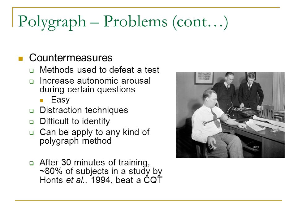 Polygraph – Problems (cont…) Countermeasures  Methods used to defeat a test  Increase autonomic arousal during certain questions Easy  Distraction techniques  Difficult to identify  Can be apply to any kind of polygraph method  After 30 minutes of training, ~80% of subjects in a study by Honts et al., 1994, beat a CQT