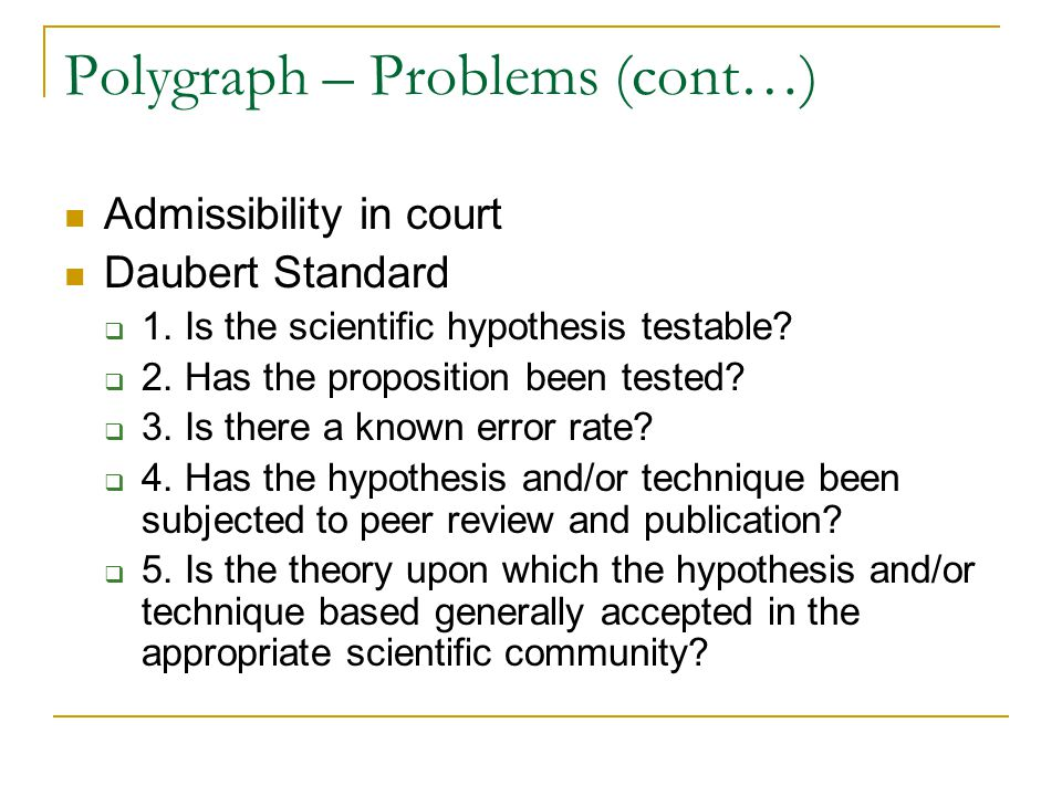 Polygraph – Problems (cont…) Admissibility in court Daubert Standard  1.