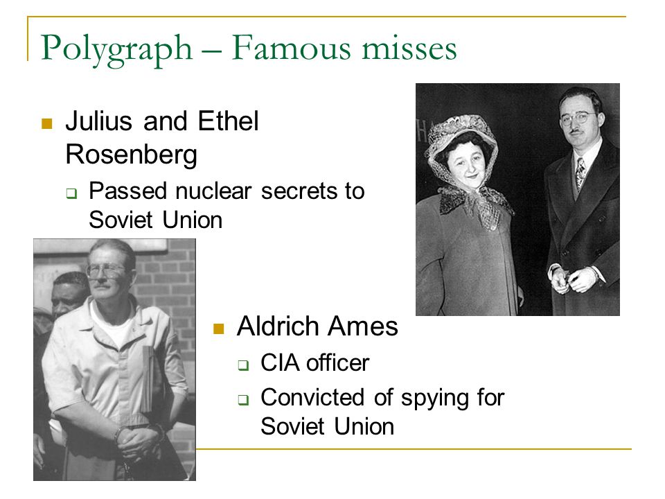 Polygraph – Famous misses Julius and Ethel Rosenberg  Passed nuclear secrets to Soviet Union Aldrich Ames  CIA officer  Convicted of spying for Soviet Union
