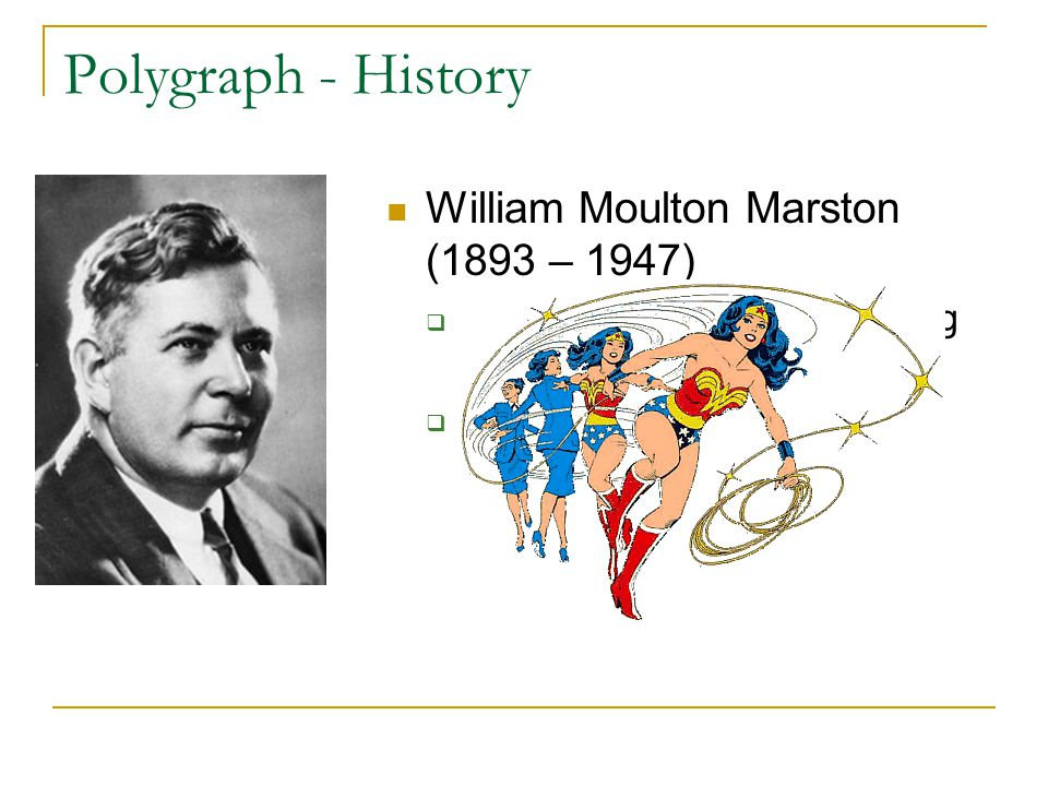 Polygraph - History William Moulton Marston (1893 – 1947)  Student of Hugo Münsterberg at Harvard  Discovered correlation between blood pressure and arousal during lying