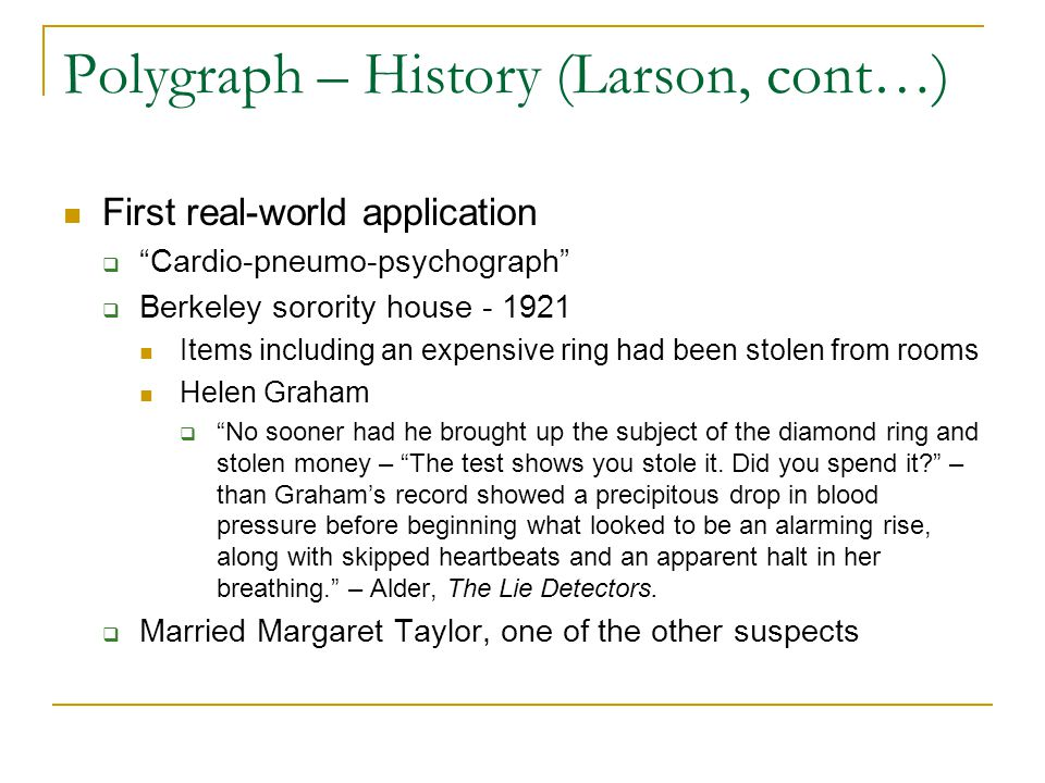 Polygraph – History (Larson, cont…) First real-world application  Cardio-pneumo-psychograph  Berkeley sorority house - 1921 Items including an expensive ring had been stolen from rooms Helen Graham  No sooner had he brought up the subject of the diamond ring and stolen money – The test shows you stole it.