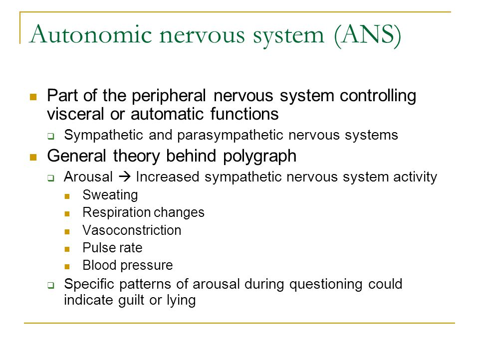 Autonomic nervous system (ANS) Part of the peripheral nervous system controlling visceral or automatic functions  Sympathetic and parasympathetic nervous systems General theory behind polygraph  Arousal  Increased sympathetic nervous system activity Sweating Respiration changes Vasoconstriction Pulse rate Blood pressure  Specific patterns of arousal during questioning could indicate guilt or lying