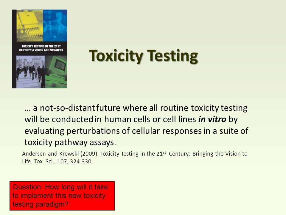 … a not-so-distant future where all routine toxicity testing will be conducted in human cells or cell lines in vitro by evaluating perturbations of cellular responses in a suite of toxicity pathway assays.