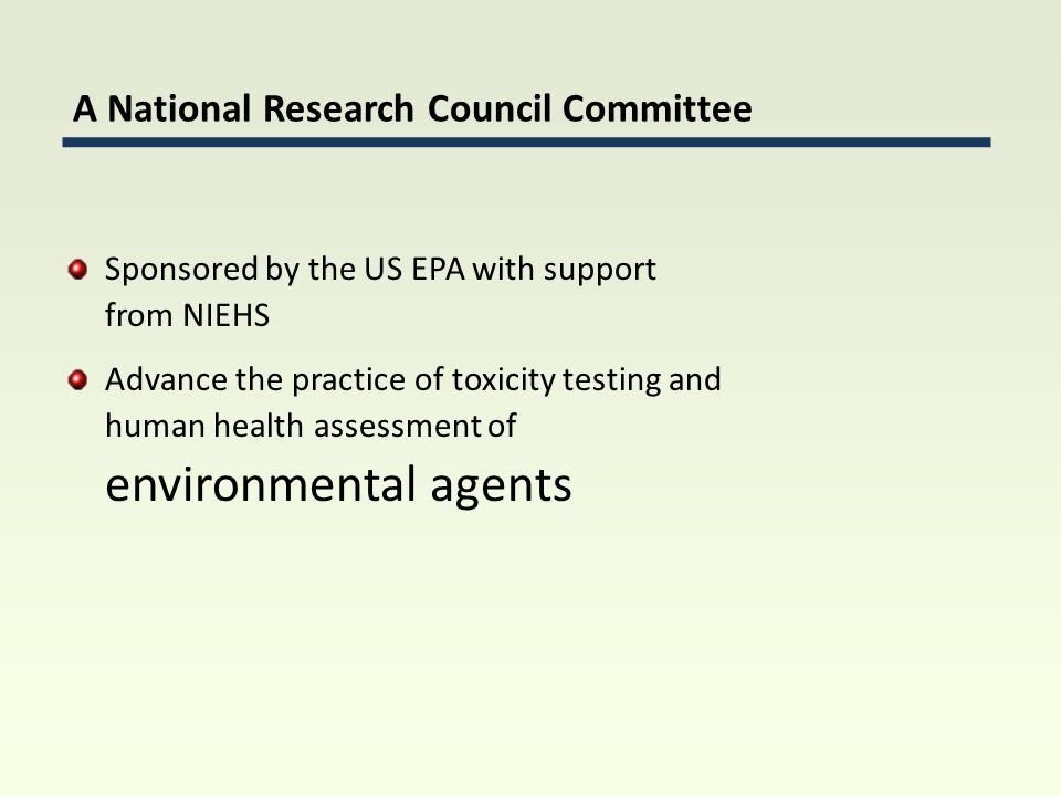Sponsored by the US EPA with support from NIEHS Advance the practice of toxicity testing and human health assessment of environmental agents A National Research Council Committee