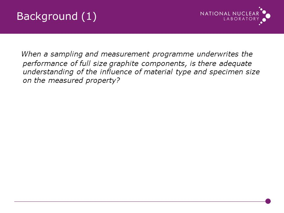 Background (1) When a sampling and measurement programme underwrites the performance of full size graphite components, is there adequate understanding of the influence of material type and specimen size on the measured property.