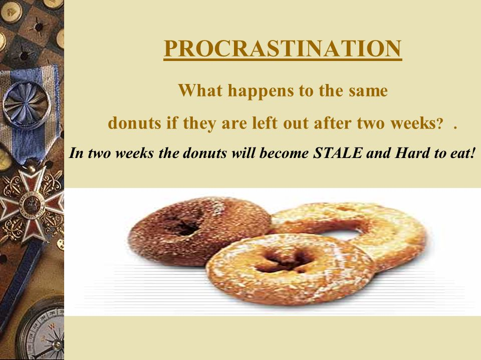 PROCRASTINATION What happens to the same donuts if they are left out after two weeks ?.