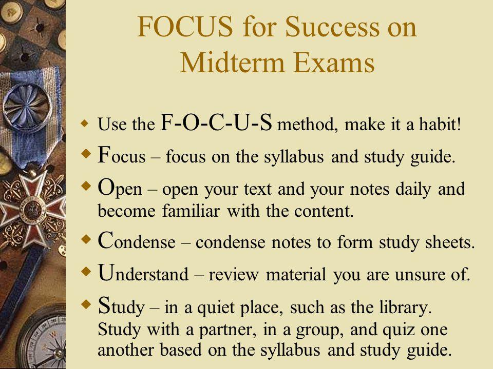 FOCUS for Success on Midterm Exams  Use the F-O-C-U-S method, make it a habit.