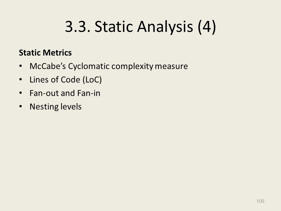 3.3. Static Analysis (4) Static Metrics McCabe's Cyclomatic complexity measure Lines of Code (LoC) Fan-out and Fan-in Nesting levels 100