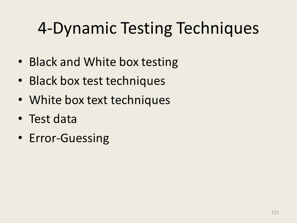 4-Dynamic Testing Techniques Black and White box testing Black box test techniques White box text techniques Test data Error-Guessing 101