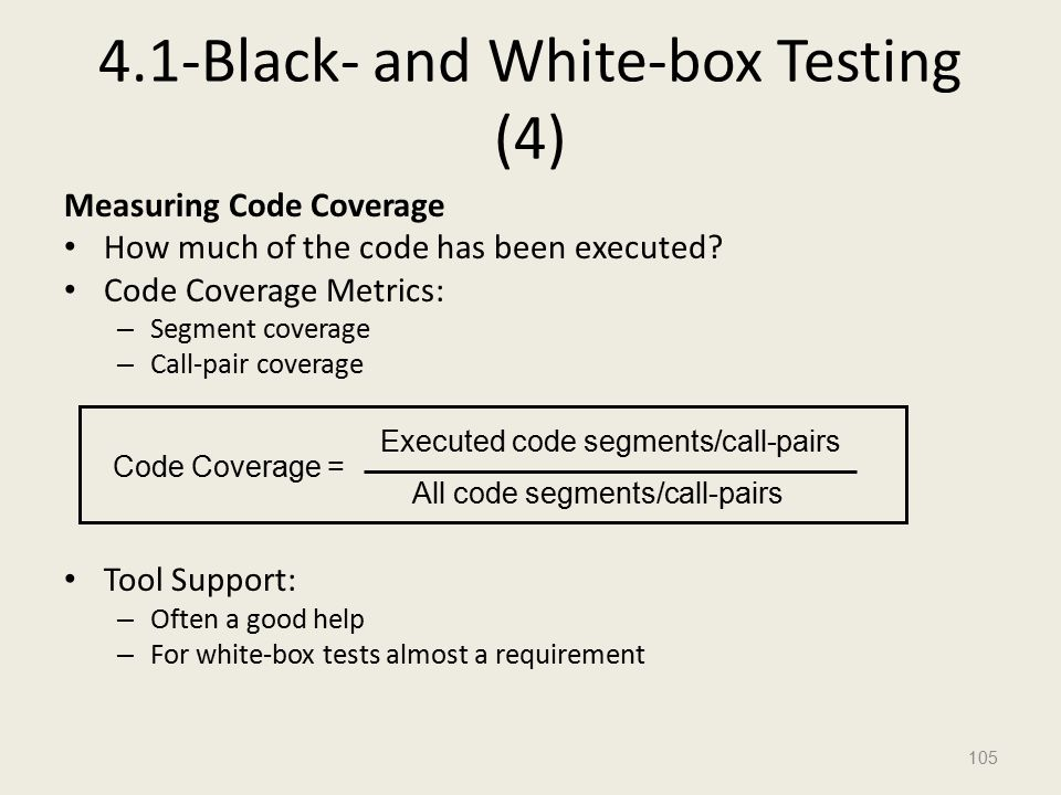 4.1-Black- and White-box Testing (4) Measuring Code Coverage How much of the code has been executed.