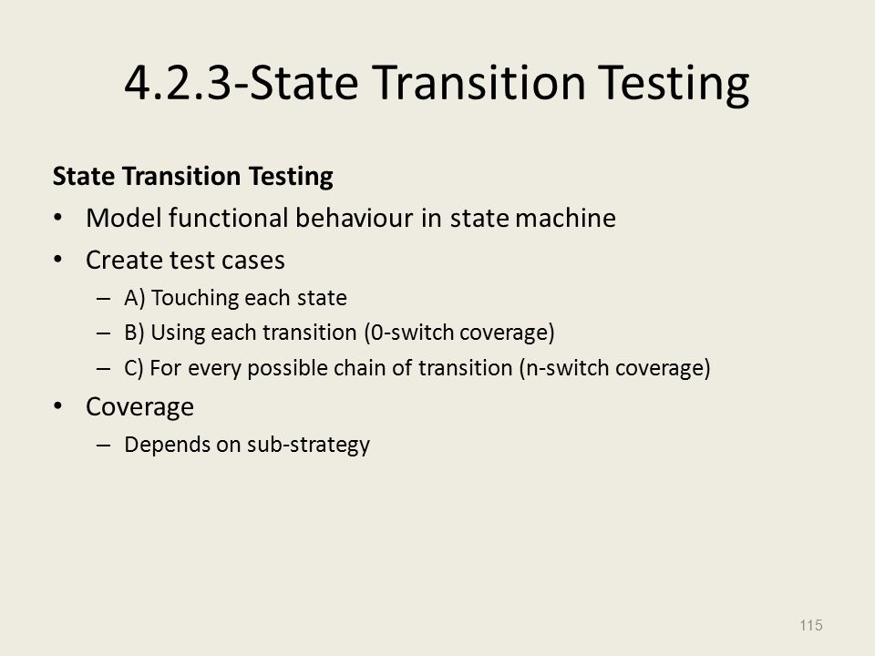4.2.3-State Transition Testing State Transition Testing Model functional behaviour in state machine Create test cases – A) Touching each state – B) Using each transition (0-switch coverage) – C) For every possible chain of transition (n-switch coverage) Coverage – Depends on sub-strategy 115