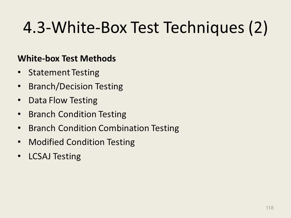4.3-White-Box Test Techniques (2) White-box Test Methods Statement Testing Branch/Decision Testing Data Flow Testing Branch Condition Testing Branch Condition Combination Testing Modified Condition Testing LCSAJ Testing 118