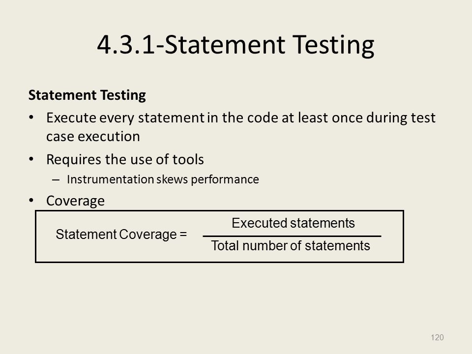 4.3.1-Statement Testing Statement Testing Execute every statement in the code at least once during test case execution Requires the use of tools – Instrumentation skews performance Coverage 120 Executed statements Total number of statements Statement Coverage =