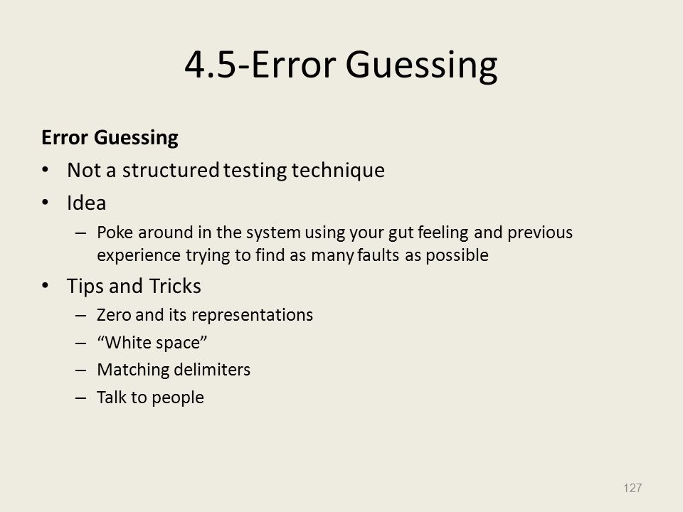 4.5-Error Guessing Error Guessing Not a structured testing technique Idea – Poke around in the system using your gut feeling and previous experience trying to find as many faults as possible Tips and Tricks – Zero and its representations – White space – Matching delimiters – Talk to people 127