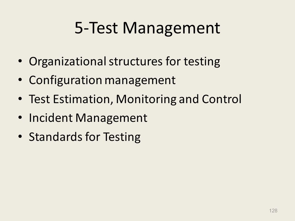 5-Test Management Organizational structures for testing Configuration management Test Estimation, Monitoring and Control Incident Management Standards for Testing 128