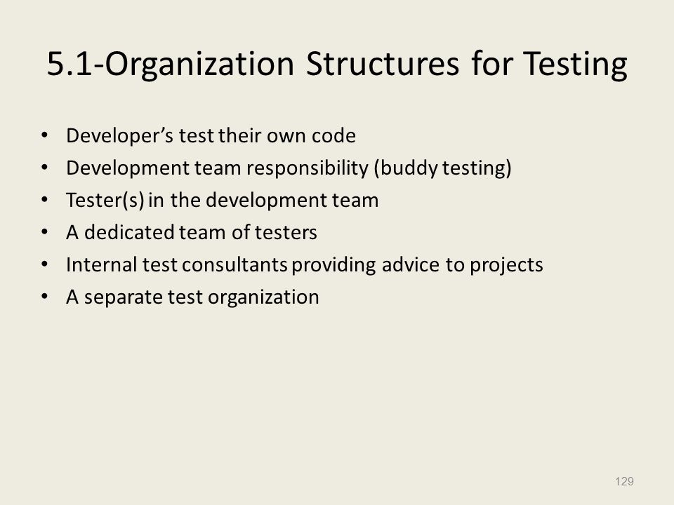 5.1-Organization Structures for Testing Developer's test their own code Development team responsibility (buddy testing) Tester(s) in the development team A dedicated team of testers Internal test consultants providing advice to projects A separate test organization 129
