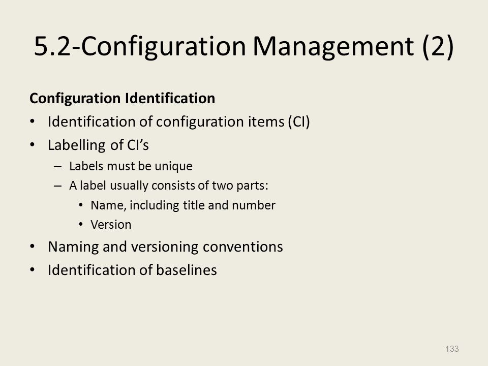 5.2-Configuration Management (2) Configuration Identification Identification of configuration items (CI) Labelling of CI's – Labels must be unique – A label usually consists of two parts: Name, including title and number Version Naming and versioning conventions Identification of baselines 133