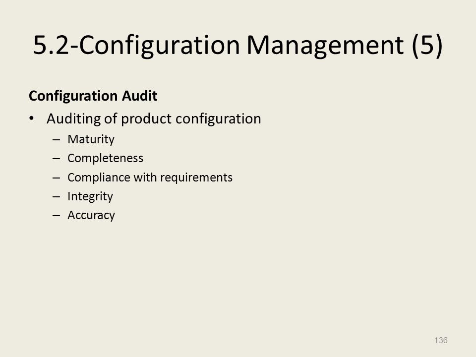5.2-Configuration Management (5) Configuration Audit Auditing of product configuration – Maturity – Completeness – Compliance with requirements – Integrity – Accuracy 136