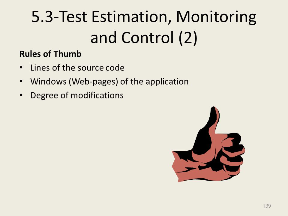 5.3-Test Estimation, Monitoring and Control (2) Rules of Thumb Lines of the source code Windows (Web-pages) of the application Degree of modifications 139
