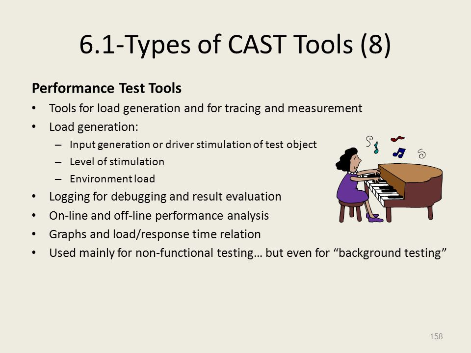 6.1-Types of CAST Tools (8) Performance Test Tools Tools for load generation and for tracing and measurement Load generation: – Input generation or driver stimulation of test object – Level of stimulation – Environment load Logging for debugging and result evaluation On-line and off-line performance analysis Graphs and load/response time relation Used mainly for non-functional testing… but even for background testing 158