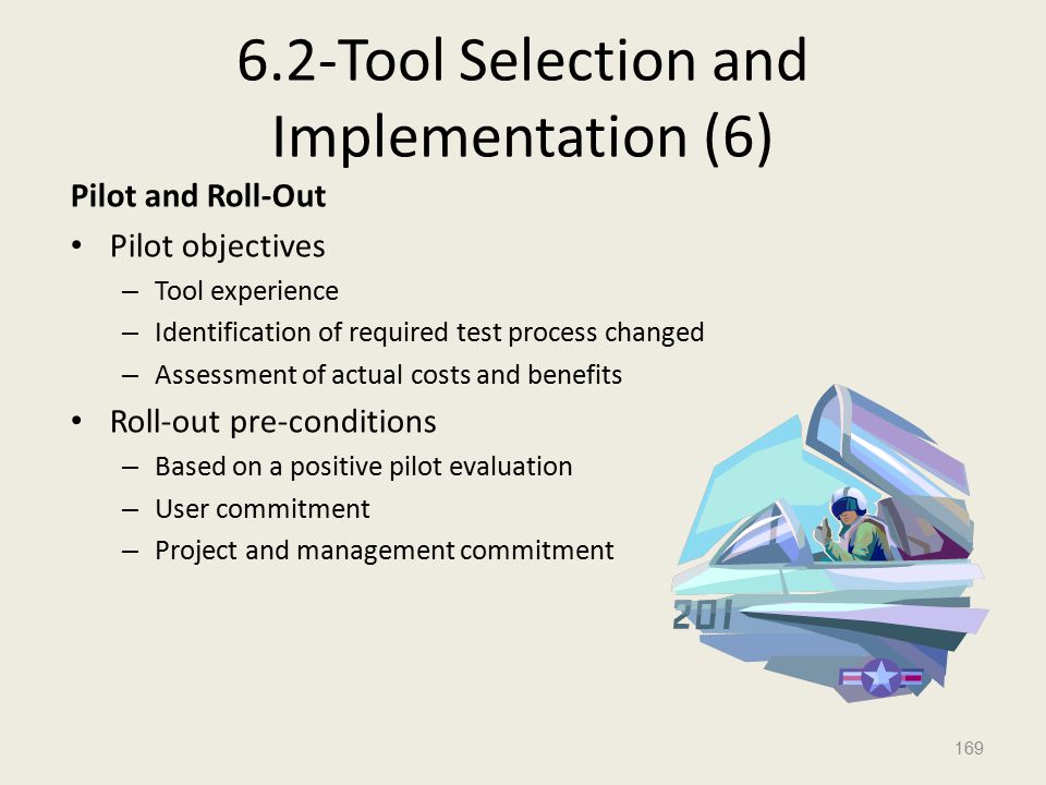 6.2-Tool Selection and Implementation (6) Pilot and Roll-Out Pilot objectives – Tool experience – Identification of required test process changed – Assessment of actual costs and benefits Roll-out pre-conditions – Based on a positive pilot evaluation – User commitment – Project and management commitment 169