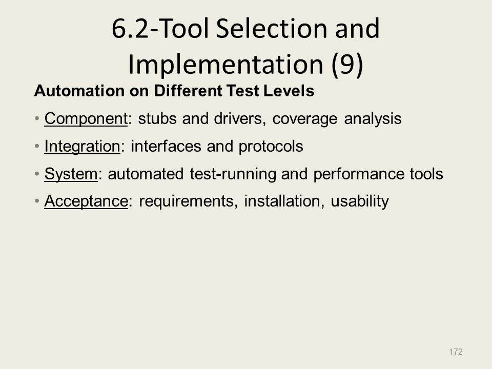 6.2-Tool Selection and Implementation (9) 172 Automation on Different Test Levels Component: stubs and drivers, coverage analysis Integration: interfaces and protocols System: automated test-running and performance tools Acceptance: requirements, installation, usability