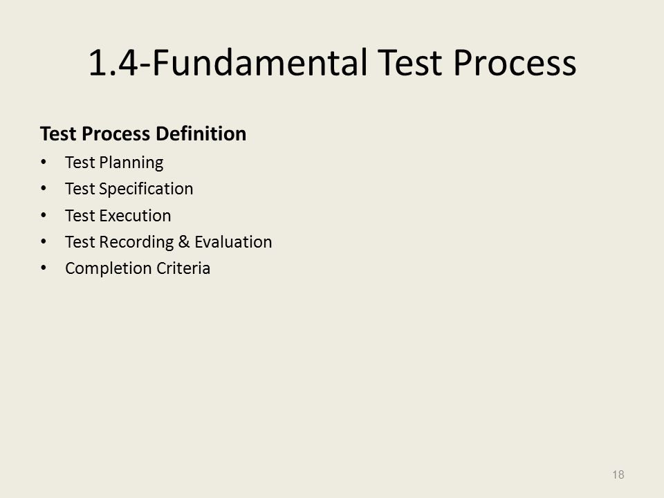 1.4-Fundamental Test Process Test Process Definition Test Planning Test Specification Test Execution Test Recording & Evaluation Completion Criteria 18