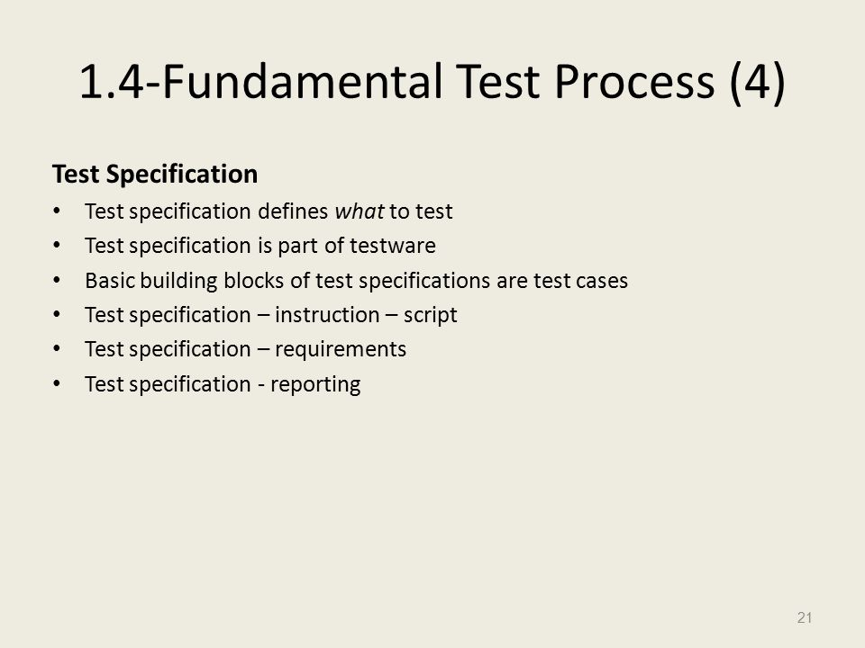 1.4-Fundamental Test Process (4) Test Specification Test specification defines what to test Test specification is part of testware Basic building blocks of test specifications are test cases Test specification – instruction – script Test specification – requirements Test specification - reporting 21