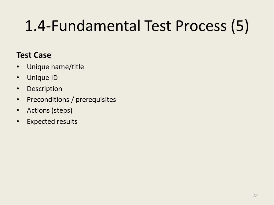 1.4-Fundamental Test Process (5) Test Case Unique name/title Unique ID Description Preconditions / prerequisites Actions (steps) Expected results 22