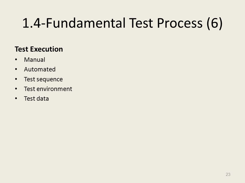 1.4-Fundamental Test Process (6) Test Execution Manual Automated Test sequence Test environment Test data 23