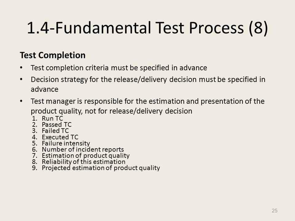1.4-Fundamental Test Process (8) Test Completion Test completion criteria must be specified in advance Decision strategy for the release/delivery decision must be specified in advance Test manager is responsible for the estimation and presentation of the product quality, not for release/delivery decision 1.Run TC 2.Passed TC 3.Failed TC 4.Executed TC 5.Failure intensity 6.Number of incident reports 7.Estimation of product quality 8.Reliability of this estimation 9.Projected estimation of product quality 25