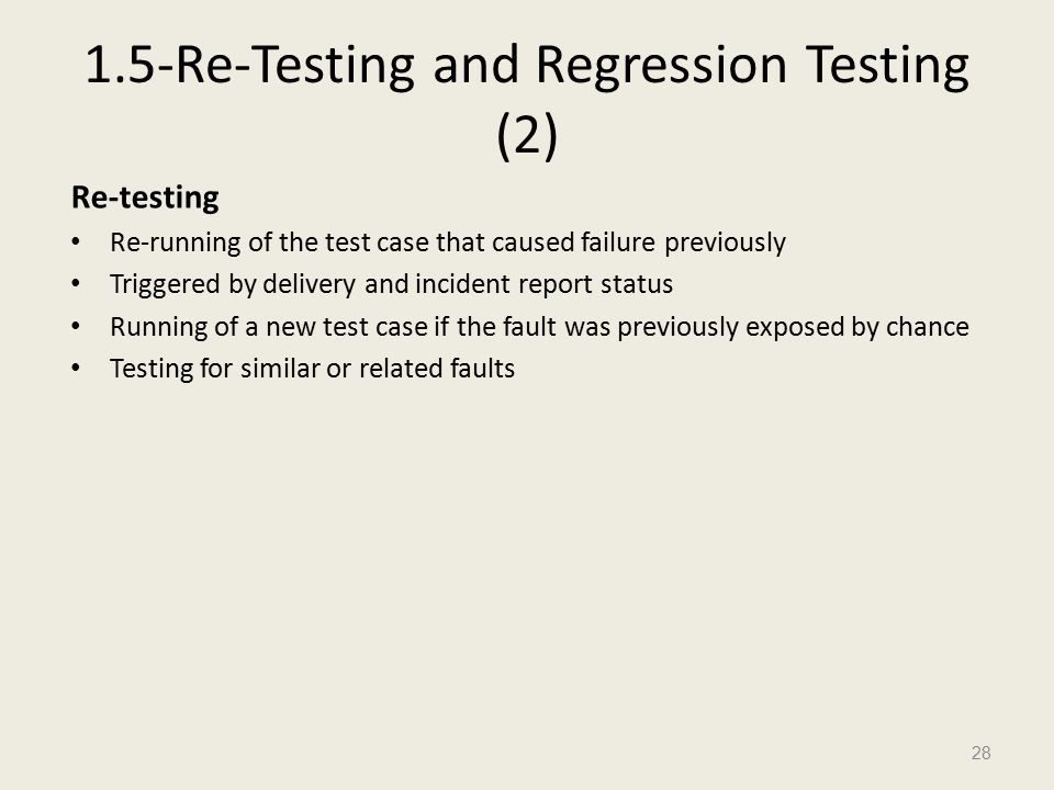 1.5-Re-Testing and Regression Testing (2) Re-testing Re-running of the test case that caused failure previously Triggered by delivery and incident report status Running of a new test case if the fault was previously exposed by chance Testing for similar or related faults 28
