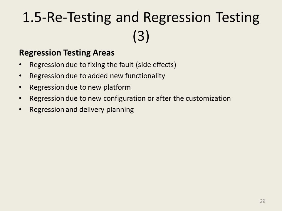 1.5-Re-Testing and Regression Testing (3) Regression Testing Areas Regression due to fixing the fault (side effects) Regression due to added new functionality Regression due to new platform Regression due to new configuration or after the customization Regression and delivery planning 29