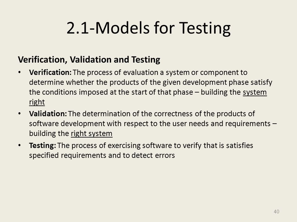 2.1-Models for Testing Verification, Validation and Testing Verification: The process of evaluation a system or component to determine whether the products of the given development phase satisfy the conditions imposed at the start of that phase – building the system right Validation: The determination of the correctness of the products of software development with respect to the user needs and requirements – building the right system Testing: The process of exercising software to verify that is satisfies specified requirements and to detect errors 40