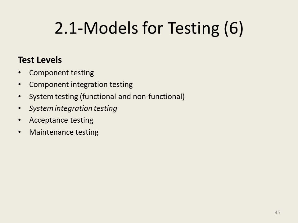 2.1-Models for Testing (6) Test Levels Component testing Component integration testing System testing (functional and non-functional) System integration testing Acceptance testing Maintenance testing 45