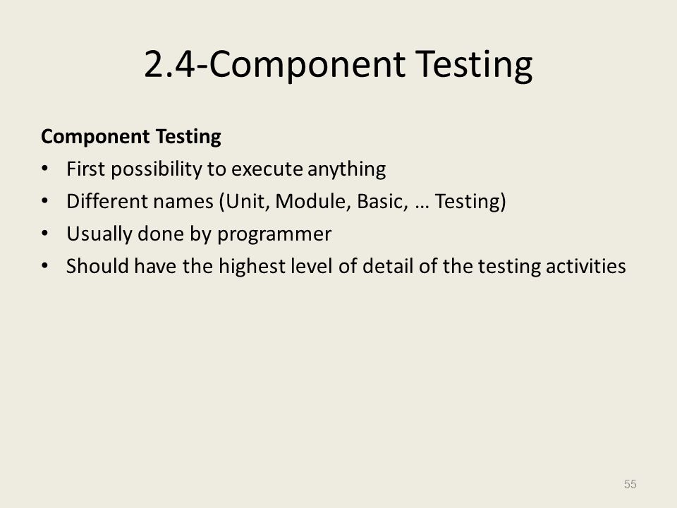 2.4-Component Testing Component Testing First possibility to execute anything Different names (Unit, Module, Basic, … Testing) Usually done by programmer Should have the highest level of detail of the testing activities 55
