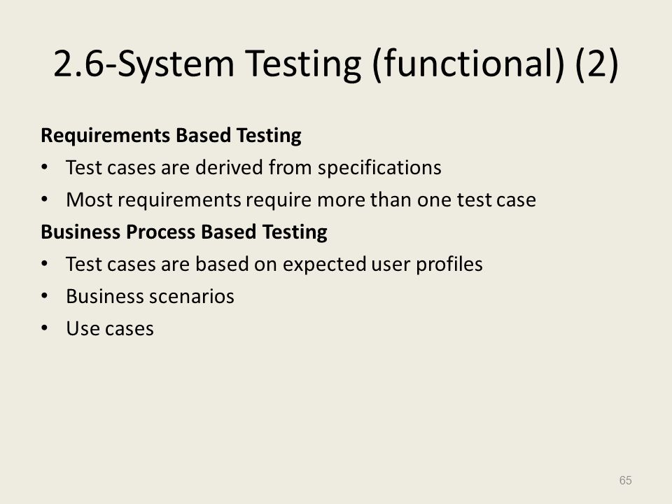 2.6-System Testing (functional) (2) Requirements Based Testing Test cases are derived from specifications Most requirements require more than one test case Business Process Based Testing Test cases are based on expected user profiles Business scenarios Use cases 65